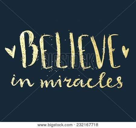 Believe In Miracles. Hand Lettering Composition. Golden Text With Sparkles.