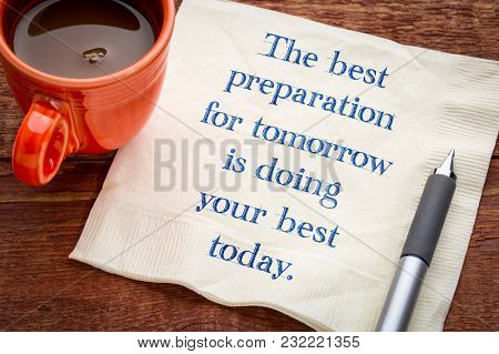 The best preparation for tomorrow is your best today - handwriting on napkin with a cup of coffee