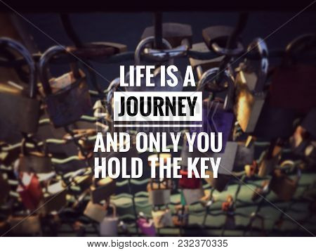 Motivational And Inspirational Quotes - Life Is A Journey Ond Only You Hold The Key. With Blurred Vi