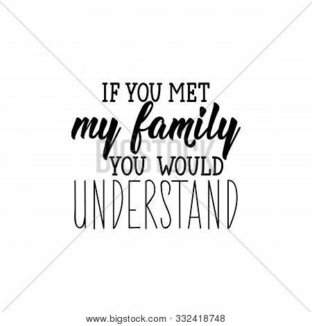 If You Met My Family You Would Understand. Lettering. Inspirational And Funny Quotes. Can Be Used Fo