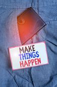 Conceptual hand writing showing Make Things Happen. Business photo showcasing Exert Effort to Achieve and Fulfill something Go and Act Small wallet inside trouser front pocket near notation paper. poster