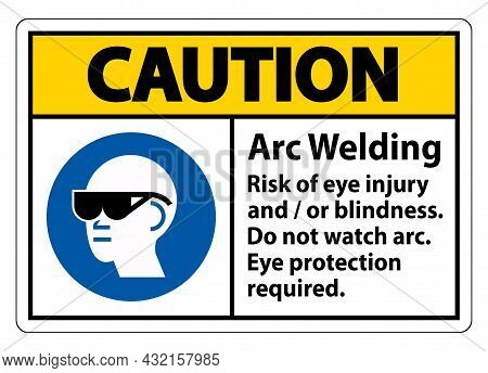 Caution Sign Arc Welding Risk Of Eye Injury And/or Blindness, Do Not Watch Arc, Eye Protection Requi
