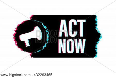 Megaphone Label With Act Now. Glitch Icon. Megaphone Banner. Web Design. Vector Stock Illustration.