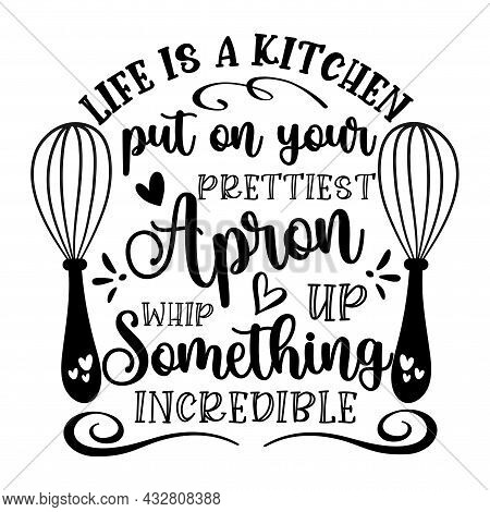Life Is A Kitchen Put On Your Prettiest Apron Whip Up Something Incredible - Motivational Quote. Kit