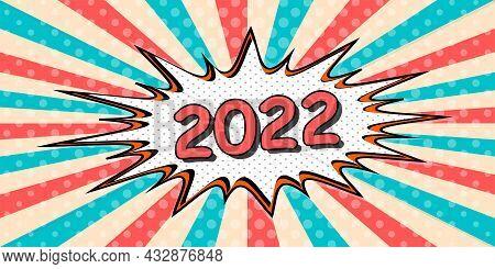 Happy New Year Banner Of 2022 The Style Of Pop Art Comic Speech Bubble. 2022 Vector Cartoon Explosio