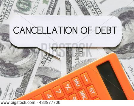Phrase Cancellation Of Debt Written On Bubble Speech With Calculator And Fake Money.