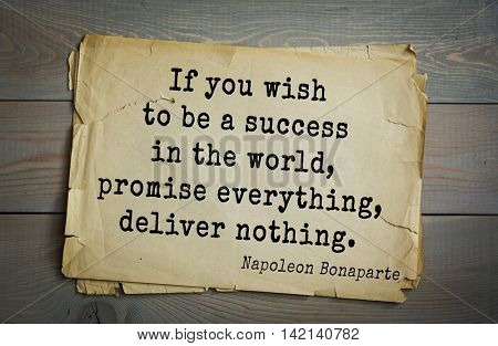 French emperor, great general Napoleon Bonaparte (1769-1821) quote.If you wish to be a success in the world, promise everything, deliver nothing.