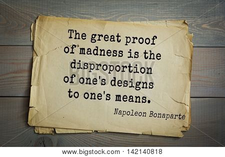 French emperor, great general Napoleon Bonaparte (1769-1821) quote.The great proof of madness is the disproportion of one's designs to one's means.
