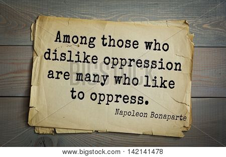 French emperor, great general Napoleon Bonaparte (1769-1821) quote.Among those who dislike oppression are many who like to oppress.