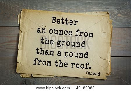 TOP 70 Talmud quote.Better an ounce from the ground than a pound from the roof.