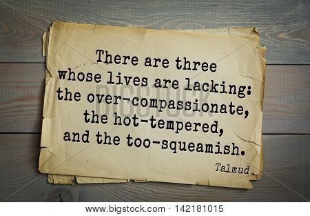 TOP 70 Talmud quote.There are three whose lives are lacking: the over-compassionate, the hot-tempered, and the too-squeamish.