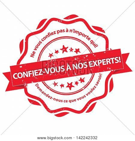 Trust our experts. Don't trust just anyone. Ask us anything you want to know (translation of the French text) - red grunge label for experts, in French language. Print colors used