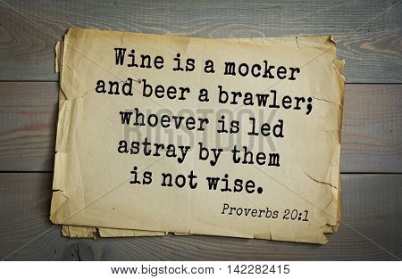 TOP-700 Bible verses from. ProverbsWine is a mocker and beer a brawler; whoever is led astray by them is not wise.