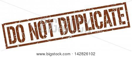 do not duplicate stamp. brown grunge square isolated sign