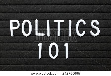 The Words Politics 101 In White Plastic Letters On A Black Letter Board As An Introduction To The Ba