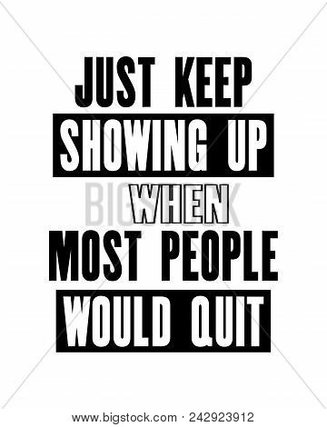 Inspiring Motivation Quote With Text Just Keep Showing Up When Most People Would Quit. Vector Typogr
