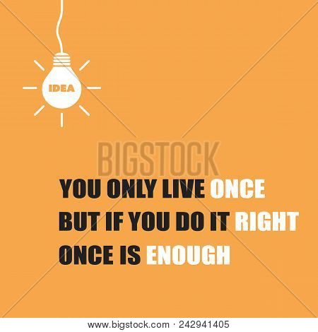You Only Live Once, But If You Do It Right, Once Is Enough - Inspirational Quote, Slogan, Saying On