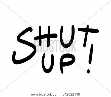 Shut Up!, Black Lettering Print Isolated On White Background. Sketchy Linear Font 'be Quiet' Quote.