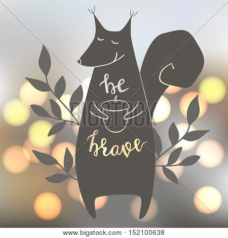 Be brave. Vector illustration with squirrel. Brush hand lettering. Blur shiny background. EPS10