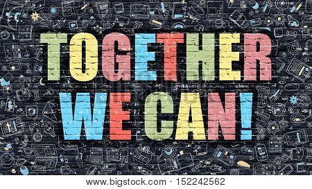 Together We Can Concept. Modern Illustration. Multicolor Together We Can Drawn on Dark Brick Wall. Doodle Icons. Doodle Style of Together We Can Concept. Together We Can on Wall.