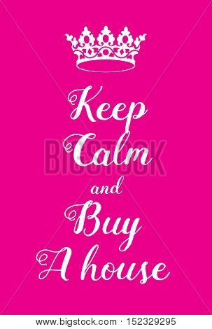 Keep Calm And Buy A House Poster