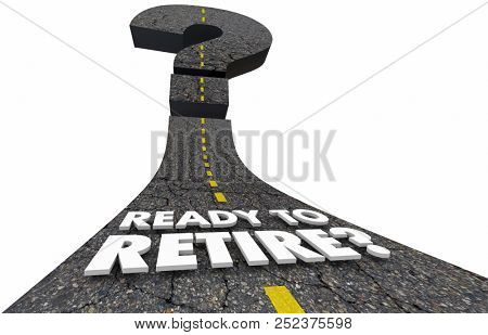 Ready to Retire Savings Leave Work Job Retirement Question Mark Road 3d Illustration