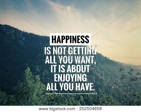 Motivational And Inspirational Quote - Happiness Is Not Getting All You Want, It Is About Enjoying A