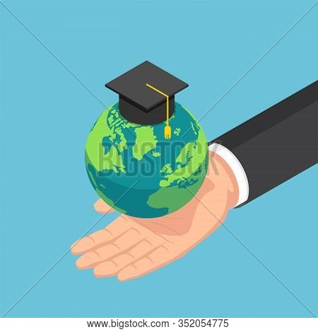 Flat 3d Isometric Businessman Hand Holding The World With Graduation Cap. Global Education Internati