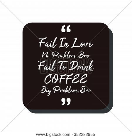 Vector Quote.fail In Love,no Problem Bro,fail To Drink Coffee,big Problem Bro. Good For Food Court W