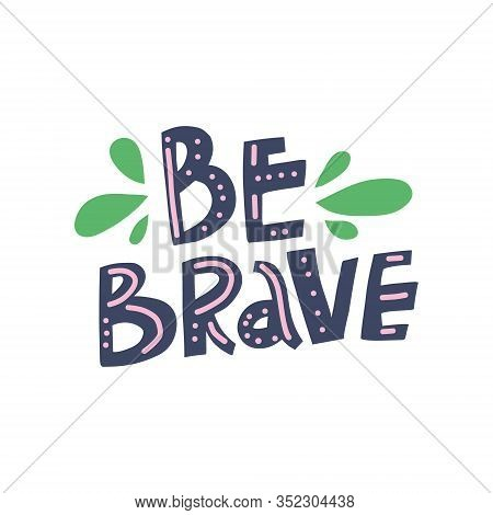 Be Brave Hand Drawn Color Vector Lettering. Handwritten Inspiring Phrase Isolated On White Backgroun