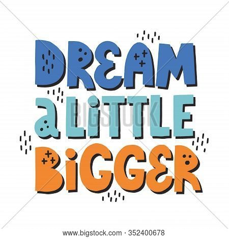 Dream A Little Bigger Quote. Hand Drawn Vector Motivational Lettering For Poster, Banner, T Shirt. D