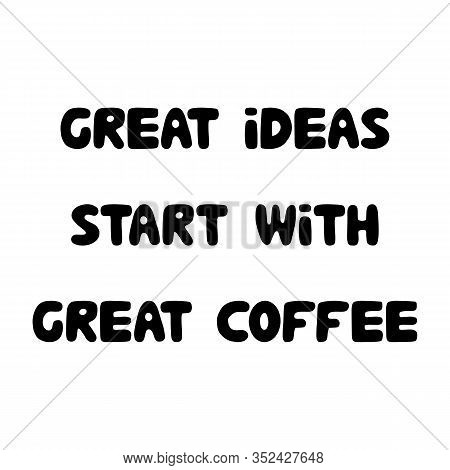 Great Ideas Start With Great Coffee. Cute Hand Drawn Bauble Lettering. Isolated On White Background.