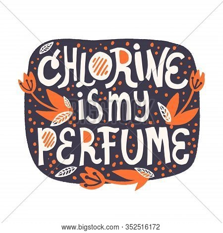 Chlorine Is My Perfume Lettering. Quote About Swimming In The Pool For Banner, T Shirt, Card Design.