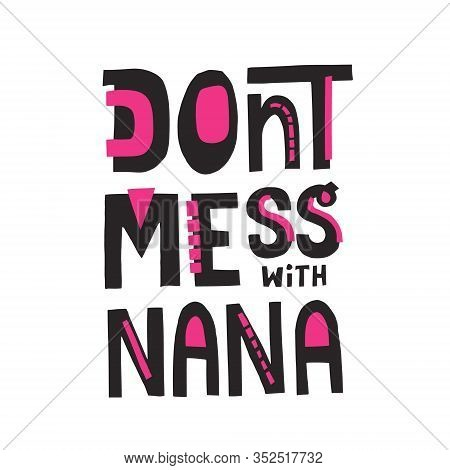 Dont Mess With Nana Phrase. Han Drawn Vector Lettering For T Shirt, Cup, Poster Design.