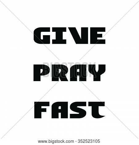 Give, Pray, Fast, Lent Season Quote, Typography For Print Or Use As Poster, Card, Flyer Or T Shirt