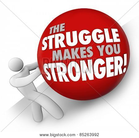 The Struggle Makes You Stronger words on a ball rolled up a hill by a man or person solving a problem or trouble and gaining strength through exercise and determination