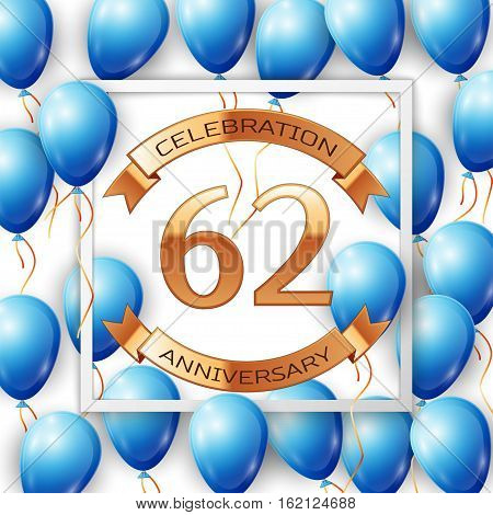 Realistic blue balloons with ribbon in centre golden text sixty two years anniversary celebration with ribbons in white square frame over white background. Vector illustration