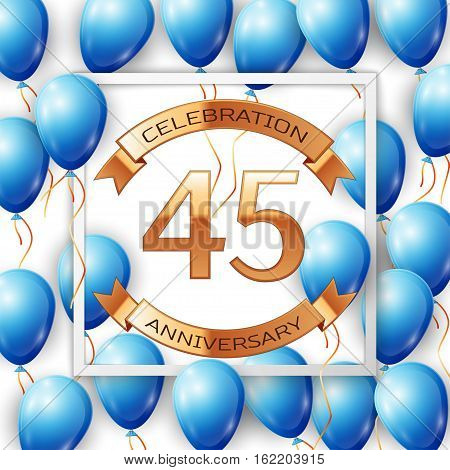 Realistic blue balloons with ribbon in centre golden text forty five years anniversary celebration with ribbons in white square frame over white background. Vector illustration