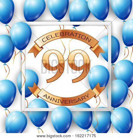 Realistic blue balloons with ribbon in centre golden text ninety nine years anniversary celebration with ribbons in white square frame over white background. Vector illustration