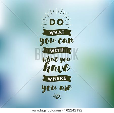 Do what you can with what you have. Inspirational quote, motivation. Typography for poster, invitation, greeting card or t-shirt. Vector lettering, inscription, calligraphy design. Text background