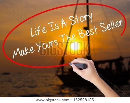 Woman Hand Writing Life Is A Story Make Yours The Best Seller With A Marker Over Transparent Board