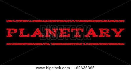 Planetary watermark stamp. Text caption between horizontal parallel lines with grunge design style. Rubber seal stamp with dirty texture. Vector red color ink imprint on a black background.