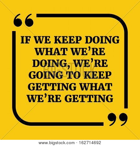 Motivational Quote. If We Keep Doing What We're Doing, We're Going To Keep Getting What We're Gettin