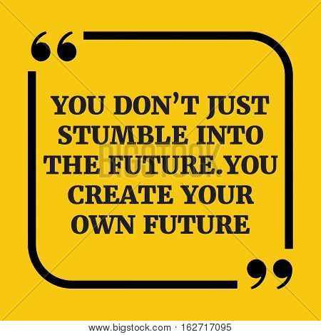 Motivational Quote.you Don't Just Stumble Into The Future. You Create Your Own Future.