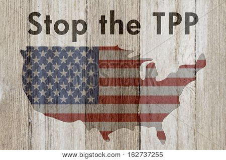 Stop the trans-pacific partnership agreement message USA patriotic old flag on a map and weathered wood background with text Stop the TPP