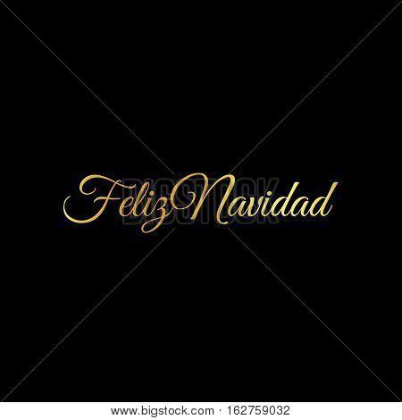 Feliz Navidad words vector illustration. Lettering Christmas and New Year holiday calligraphy phrase isolated on the black background. Golden color Spanish greeting card