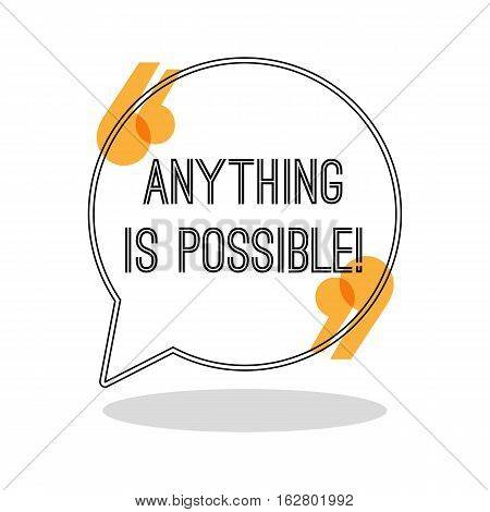 Anything is possible. Inspiring creative motivation quote. Motivational poster in speech bubble with brackets. Vector illustration typography poster concept design. Famous quotation. Inspiration phrase