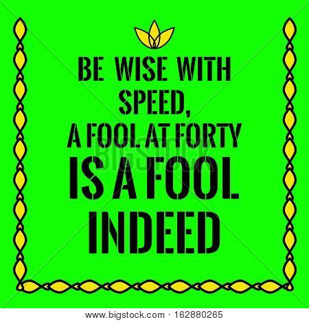 Motivational quote. Be wise with speed,a fool at forty is a fool indeed. On green background.