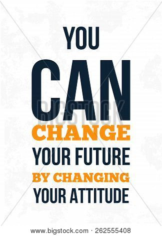 You Can Change Your Future By Changing Your Attitude. Inspiring Creative Motivation Quote. Vector Ty