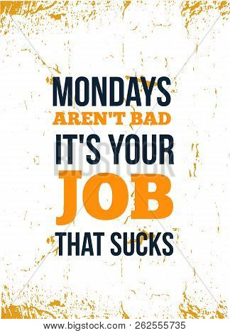 Mondays Are Not Bad. It Is Your Job Bad. Inspirational Quote. Vector Typography Poster. T-shirts Pri